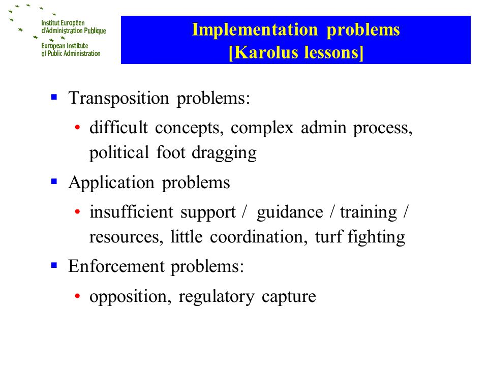 Implementation problems [Karolus lessons] Transposition problems: difficult concepts, complex admin process, political foot dragging Application problems insufficient support / guidance / training / resources, little coordination, turf fighting Enforcement problems: opposition, regulatory capture