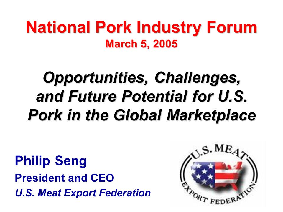 1 Philip Seng President and CEO U.S. Meat Export Federation Opportunities, Challenges, and Future Potential for U.S. Pork in the Global Marketplace Na
