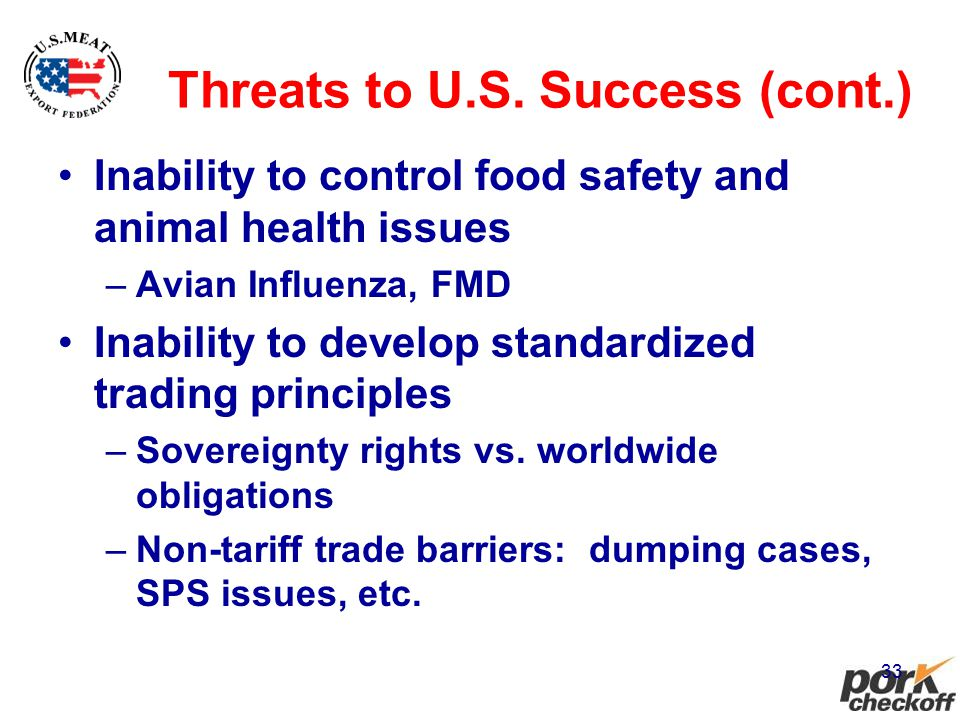 33 Threats to U.S. Success (cont.) Inability to control food safety and animal health issues –Avian Influenza, FMD Inability to develop standardized t