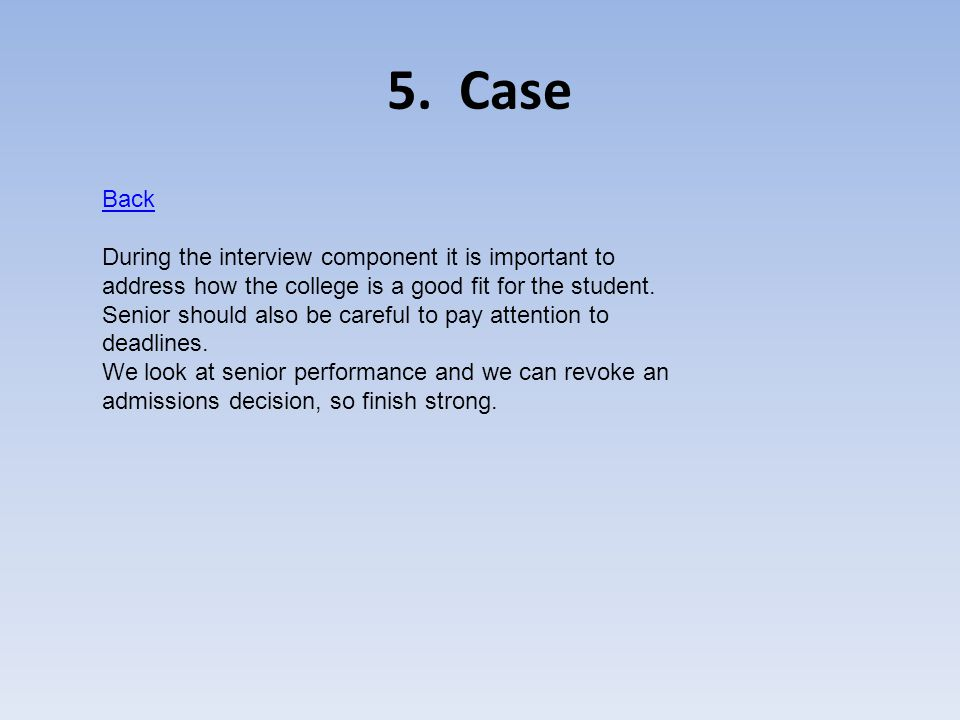 5. Case Back During the interview component it is important to address how the college is a good fit for the student. Senior should also be careful to