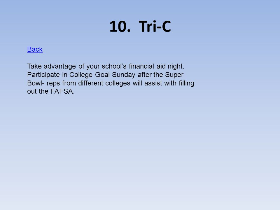 10. Tri-C Back Take advantage of your schools financial aid night. Participate in College Goal Sunday after the Super Bowl- reps from different colleg