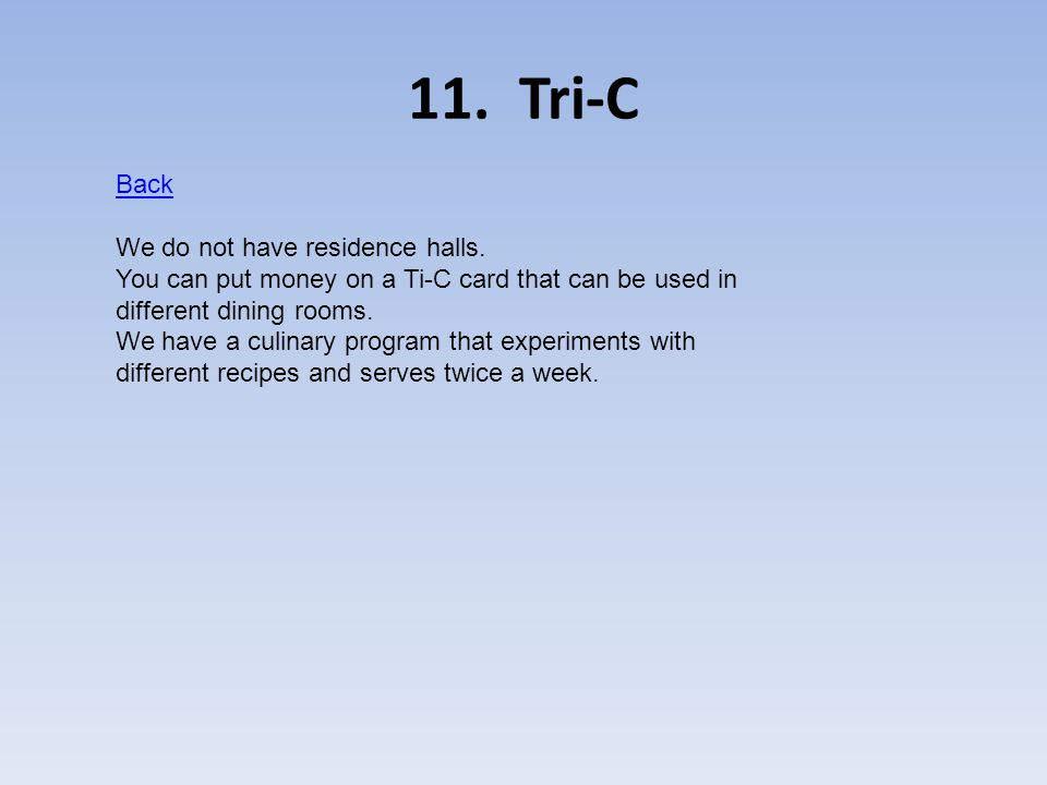 11. Tri-C Back We do not have residence halls. You can put money on a Ti-C card that can be used in different dining rooms. We have a culinary program