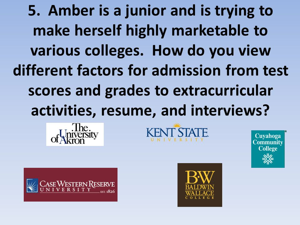 5.Amber is a junior and is trying to make herself highly marketable to various colleges.