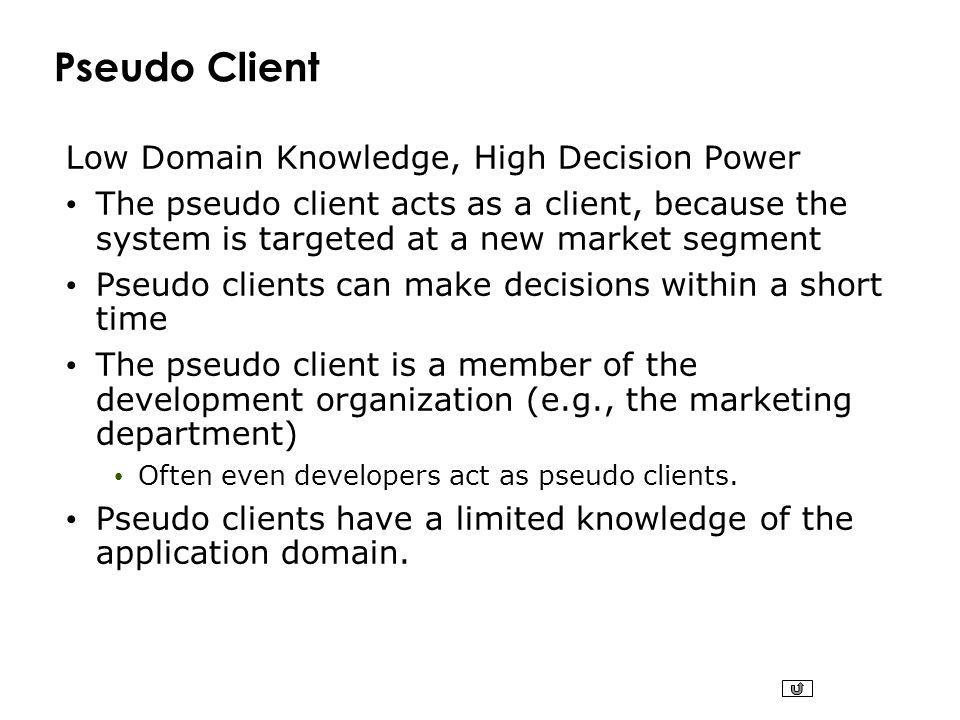 Pseudo Client Low Domain Knowledge, High Decision Power The pseudo client acts as a client, because the system is targeted at a new market segment Pseudo clients can make decisions within a short time The pseudo client is a member of the development organization (e.g., the marketing department) Often even developers act as pseudo clients.