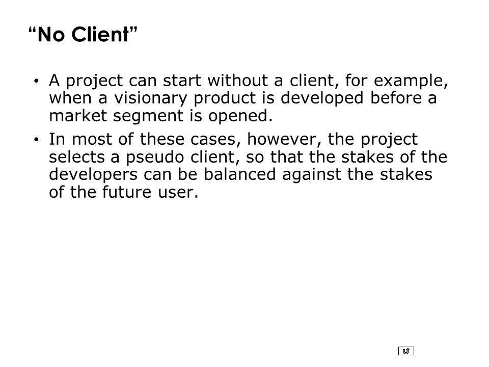 No Client A project can start without a client, for example, when a visionary product is developed before a market segment is opened.