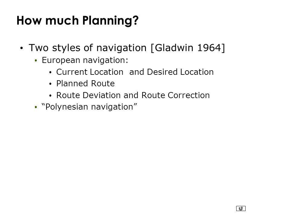 How much Planning? Two styles of navigation [Gladwin 1964] European navigation: Current Location and Desired Location Planned Route Route Deviation an