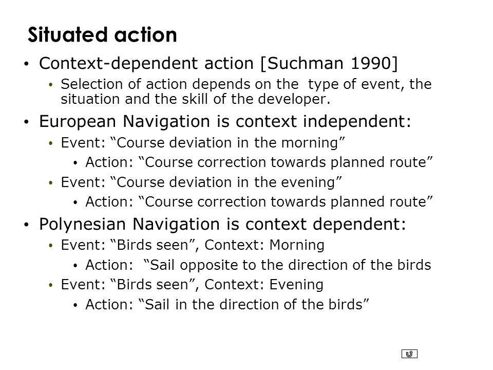 Situated action Context-dependent action [Suchman 1990] Selection of action depends on the type of event, the situation and the skill of the developer