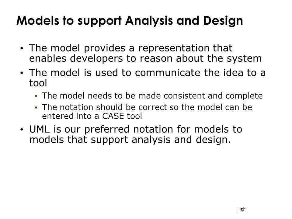 Models to support Analysis and Design The model provides a representation that enables developers to reason about the system The model is used to communicate the idea to a tool The model needs to be made consistent and complete The notation should be correct so the model can be entered into a CASE tool UML is our preferred notation for models to models that support analysis and design.