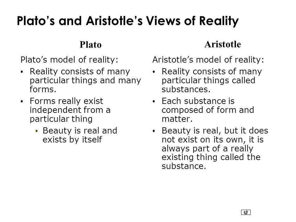 Plato Aristotle Platos and Aristotles Views of Reality Platos model of reality: Reality consists of many particular things and many forms. Forms reall