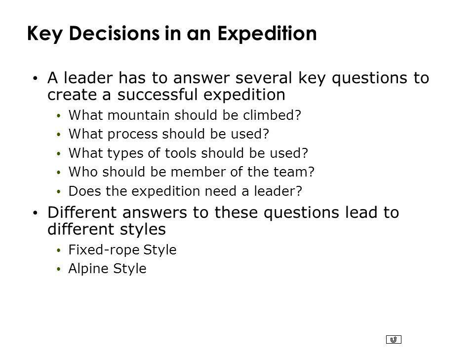 Key Decisions in an Expedition A leader has to answer several key questions to create a successful expedition What mountain should be climbed? What pr