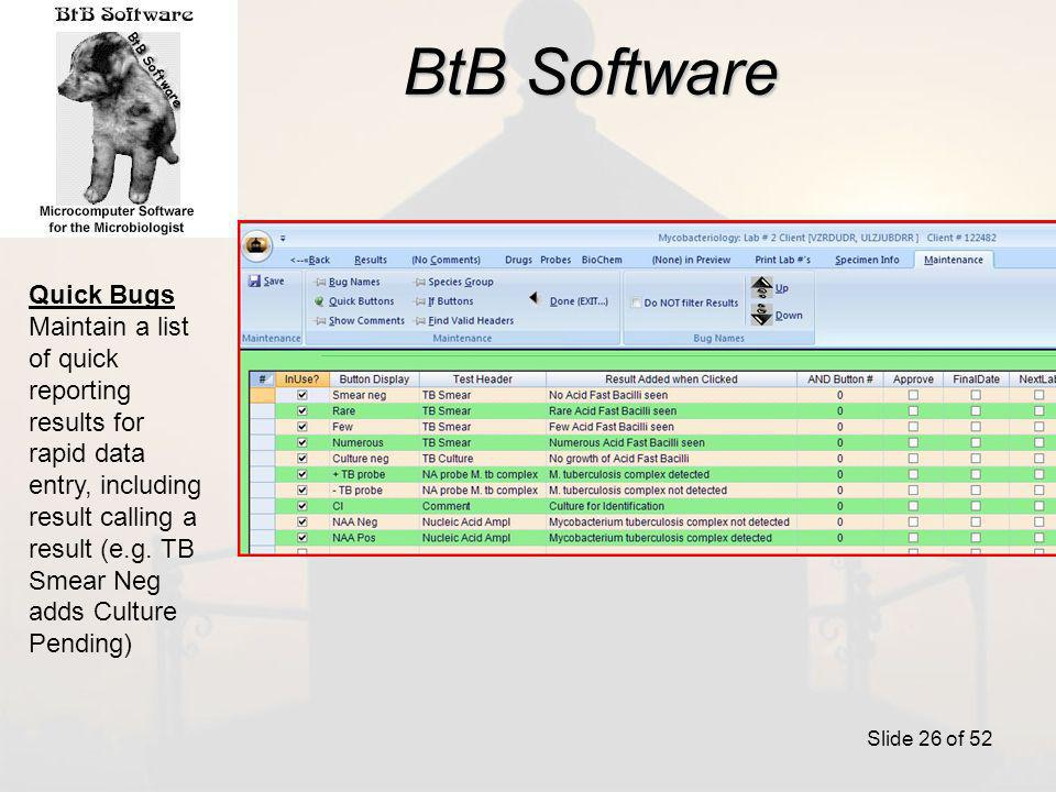 BtB Software Slide 26 of 52 Quick Bugs Maintain a list of quick reporting results for rapid data entry, including result calling a result (e.g.
