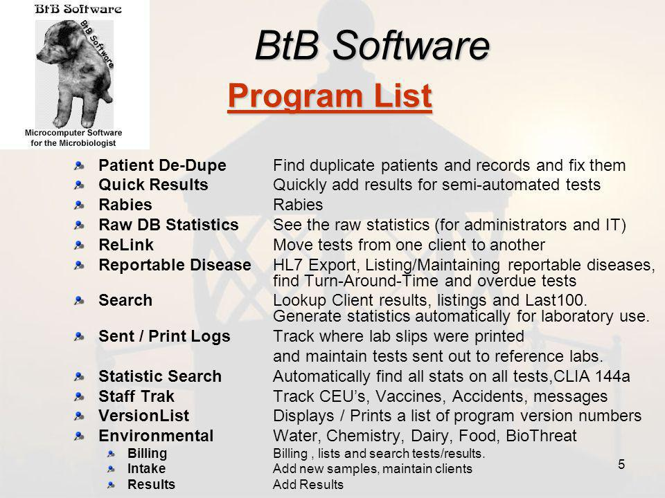 BtB Software Patient De-Dupe Find duplicate patients and records and fix them Quick Results Quickly add results for semi-automated tests Rabies Raw DB Statistics See the raw statistics (for administrators and IT) ReLink Move tests from one client to another Reportable Disease HL7 Export, Listing/Maintaining reportable diseases, find Turn-Around-Time and overdue tests Search Lookup Client results, listings and Last100.