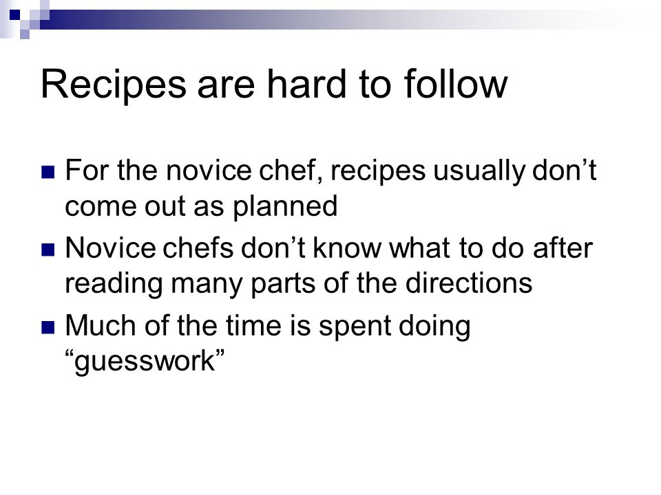 Recipes are hard to follow For the novice chef, recipes usually dont come out as planned Novice chefs dont know what to do after reading many parts of