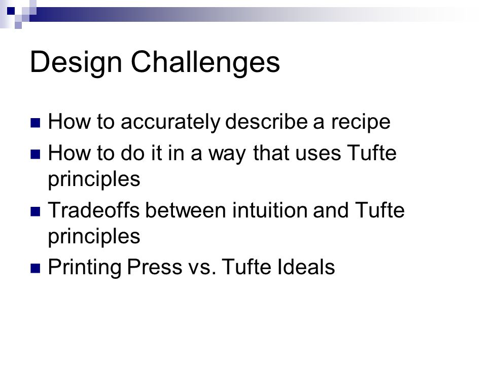 Design Challenges How to accurately describe a recipe How to do it in a way that uses Tufte principles Tradeoffs between intuition and Tufte principles Printing Press vs.