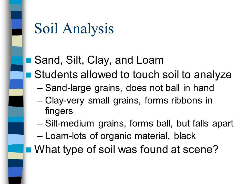 Soil Analysis Sand, Silt, Clay, and Loam Students allowed to touch soil to analyze –Sand-large grains, does not ball in hand –Clay-very small grains,
