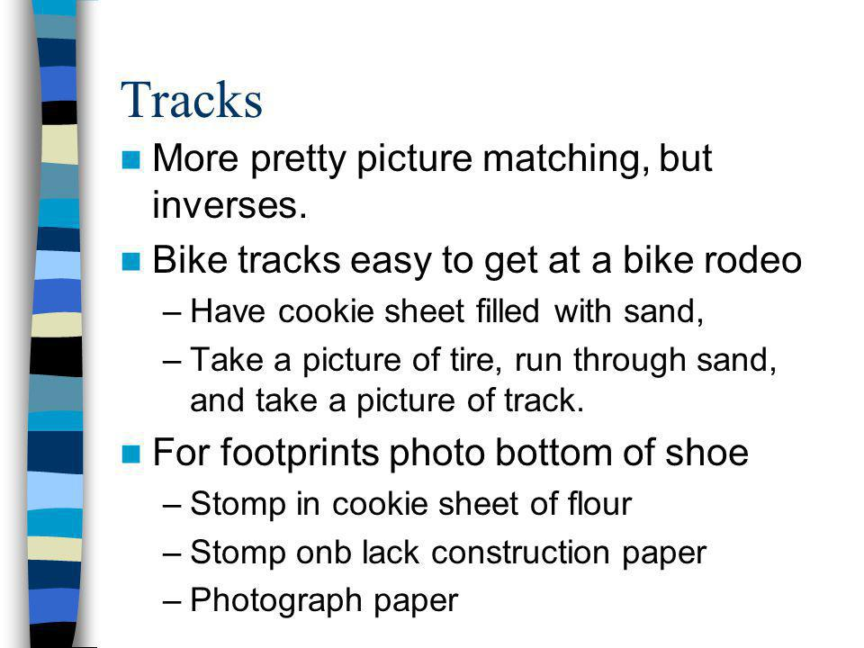 Tracks More pretty picture matching, but inverses. Bike tracks easy to get at a bike rodeo –Have cookie sheet filled with sand, –Take a picture of tir