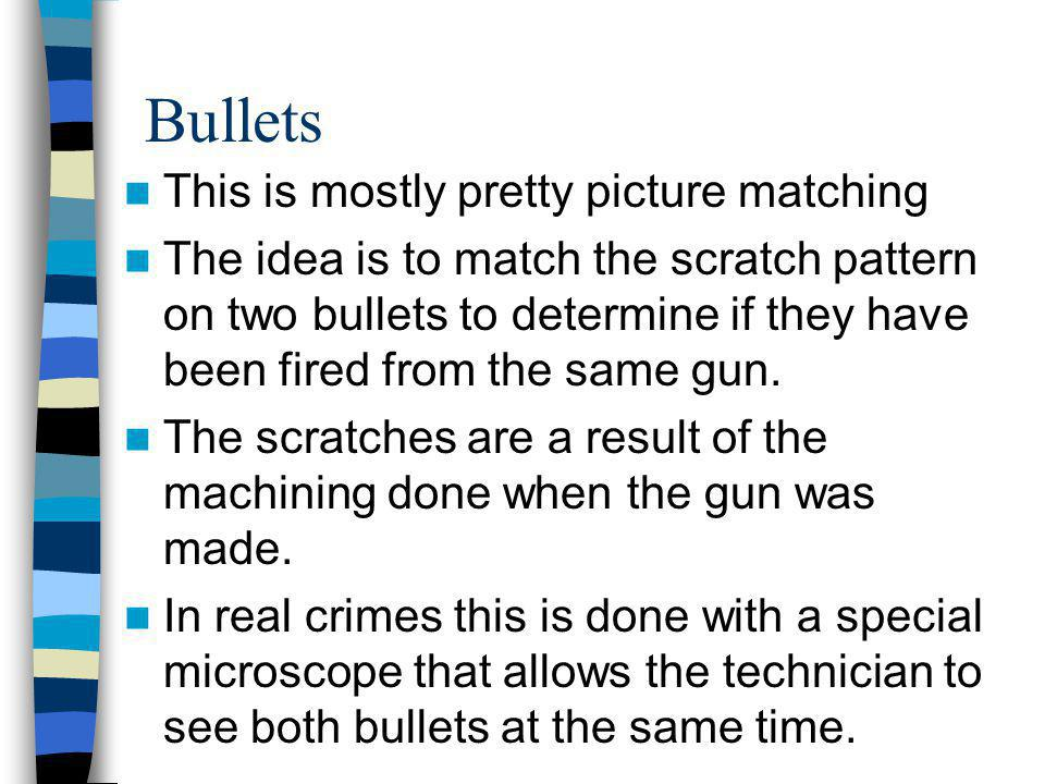 Bullets This is mostly pretty picture matching The idea is to match the scratch pattern on two bullets to determine if they have been fired from the s