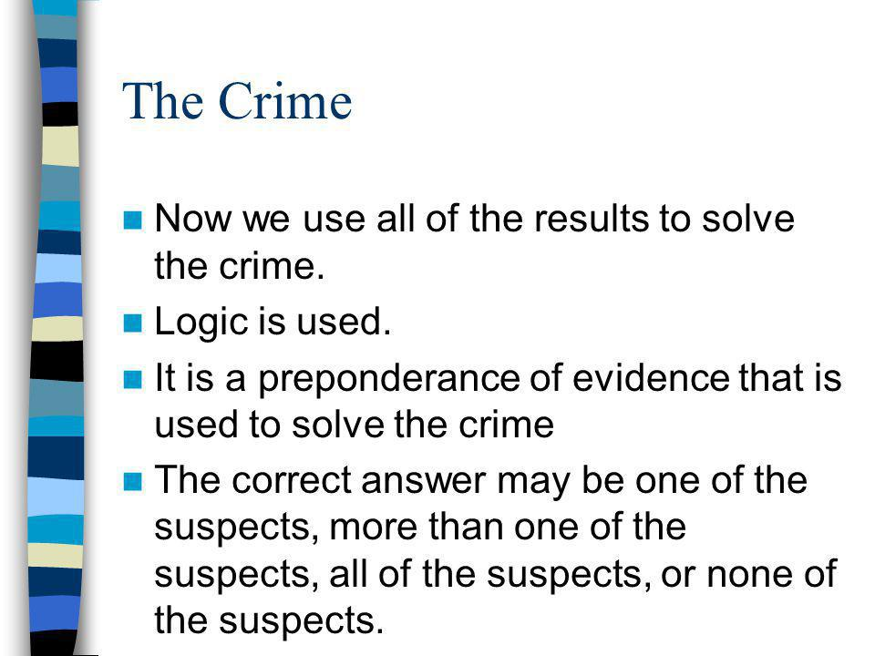 The Crime Now we use all of the results to solve the crime. Logic is used. It is a preponderance of evidence that is used to solve the crime The corre