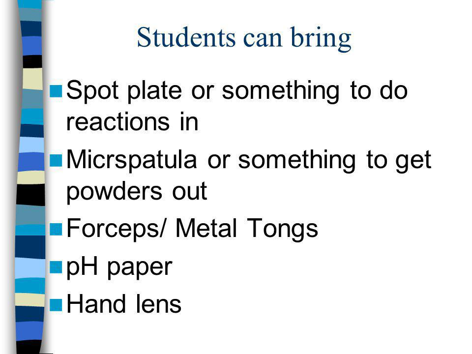 Students can bring Spot plate or something to do reactions in Micrspatula or something to get powders out Forceps/ Metal Tongs pH paper Hand lens