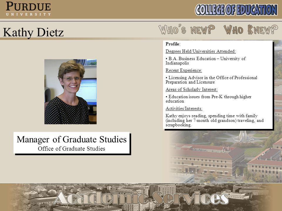 Kathy Dietz Manager of Graduate Studies Office of Graduate Studies Manager of Graduate Studies Office of Graduate Studies Profile: Degrees Held/Universities Attended: B.A.