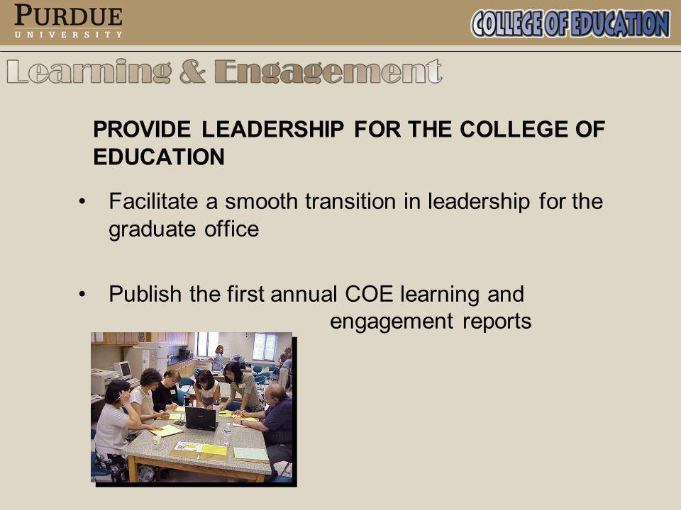 PROVIDE LEADERSHIP FOR THE COLLEGE OF EDUCATION Facilitate a smooth transition in leadership for the graduate office Publish the first annual COE learning and engagement reports
