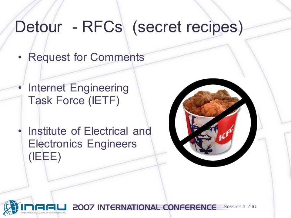Session #: 706 Detour - RFCs (secret recipes) Request for Comments Internet Engineering Task Force (IETF) Institute of Electrical and Electronics Engineers (IEEE)
