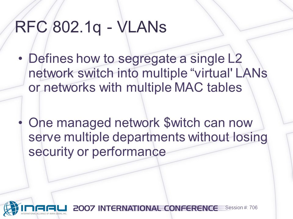 Session #: 706 RFC 802.1q - VLANs Defines how to segregate a single L2 network switch into multiple virtual LANs or networks with multiple MAC tables One managed network $witch can now serve multiple departments without losing security or performance