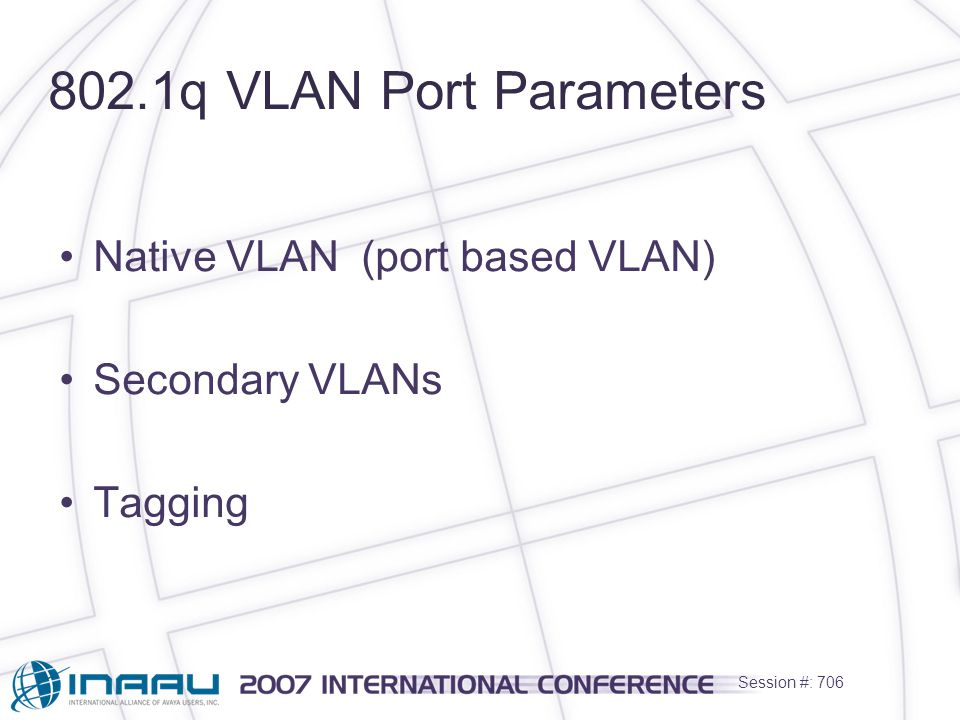 Session #: 706 802.1q VLAN Port Parameters Native VLAN (port based VLAN) Secondary VLANs Tagging