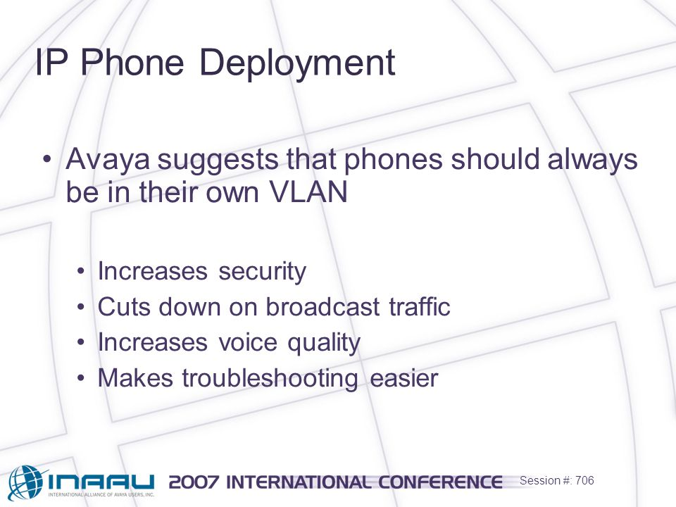 Session #: 706 IP Phone Deployment Avaya suggests that phones should always be in their own VLAN Increases security Cuts down on broadcast traffic Increases voice quality Makes troubleshooting easier