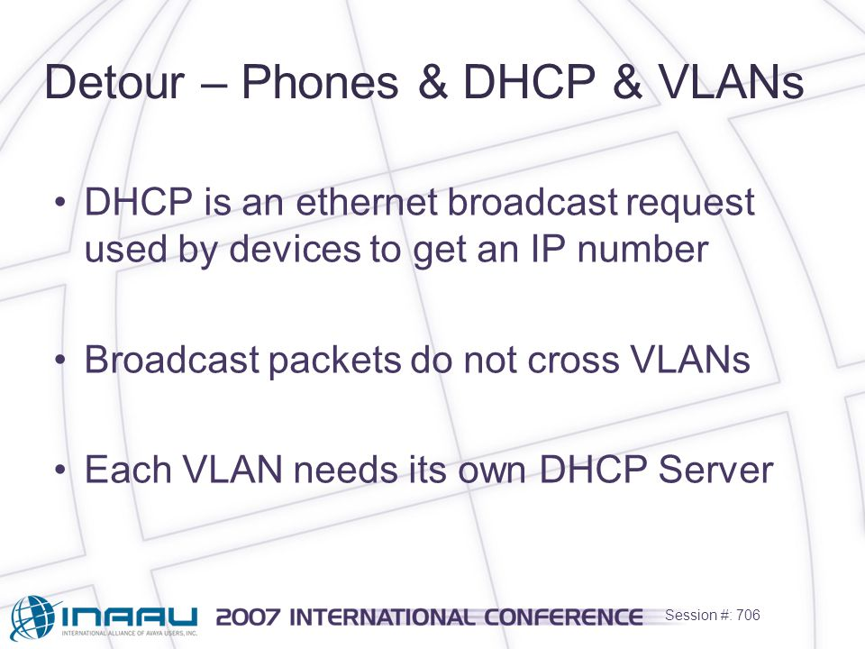 Session #: 706 Detour – Phones & DHCP & VLANs DHCP is an ethernet broadcast request used by devices to get an IP number Broadcast packets do not cross VLANs Each VLAN needs its own DHCP Server