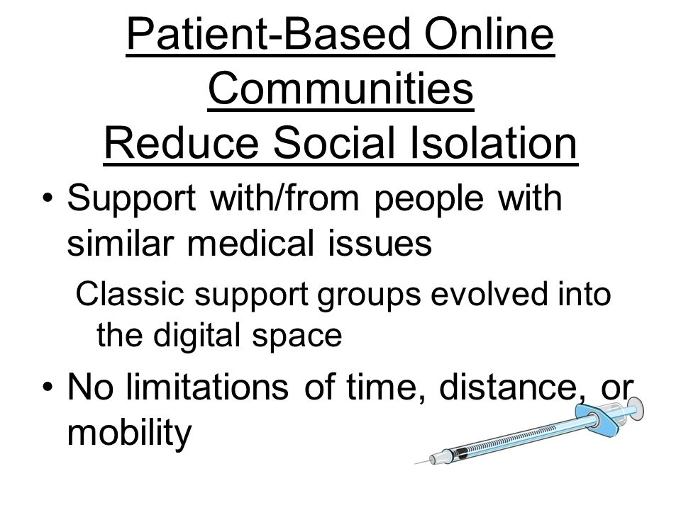 Patient-Based Online Communities Reduce Social Isolation Support with/from people with similar medical issues Classic support groups evolved into the digital space No limitations of time, distance, or mobility