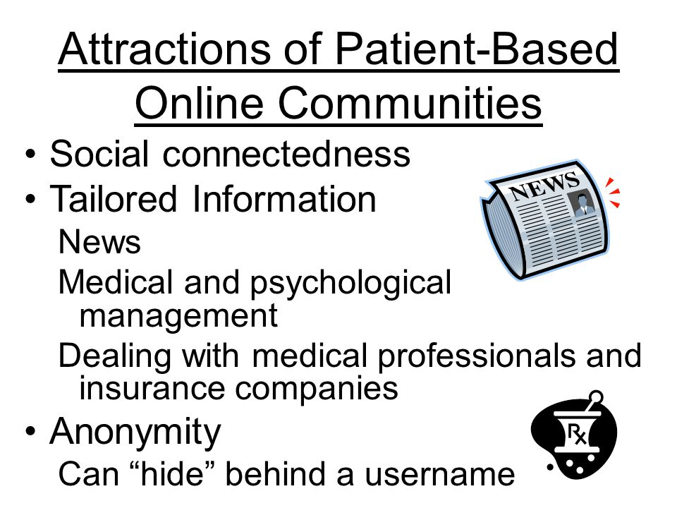 Attractions of Patient-Based Online Communities Social connectedness Tailored Information News Medical and psychological management Dealing with medical professionals and insurance companies Anonymity Can hide behind a username