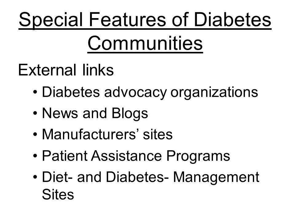 External links Diabetes advocacy organizations News and Blogs Manufacturers sites Patient Assistance Programs Diet- and Diabetes- Management Sites Special Features of Diabetes Communities
