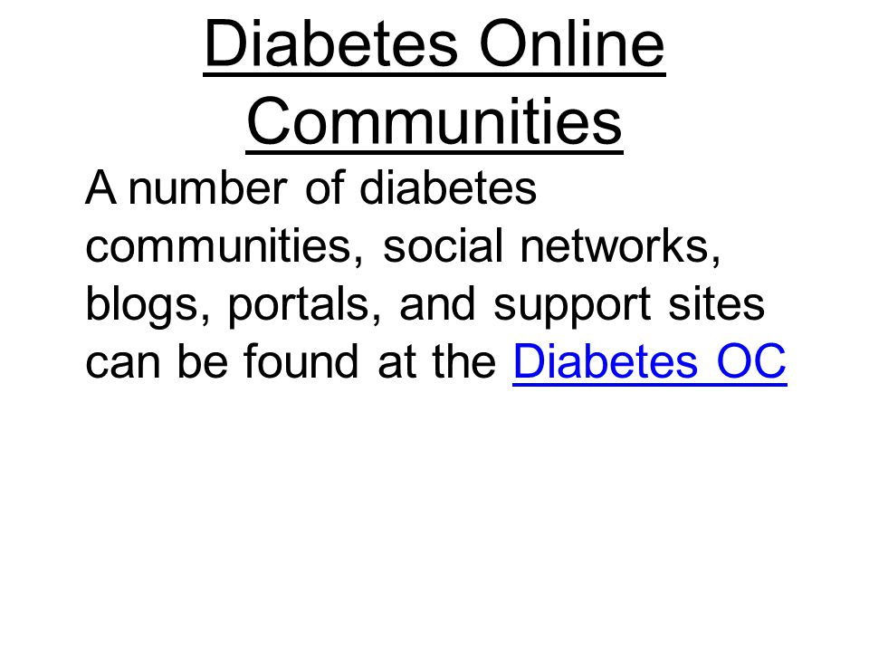 Diabetes Online Communities A number of diabetes communities, social networks, blogs, portals, and support sites can be found at the Diabetes OCDiabetes OC