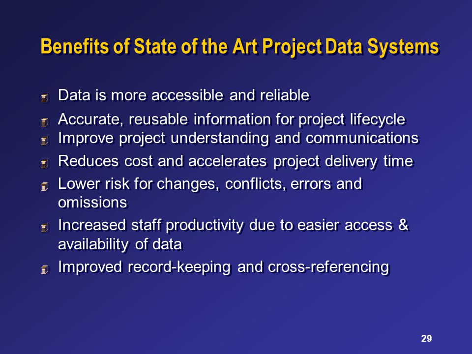 29 Benefits of State of the Art Project Data Systems 4 Data is more accessible and reliable 4 Accurate, reusable information for project lifecycle 4 I