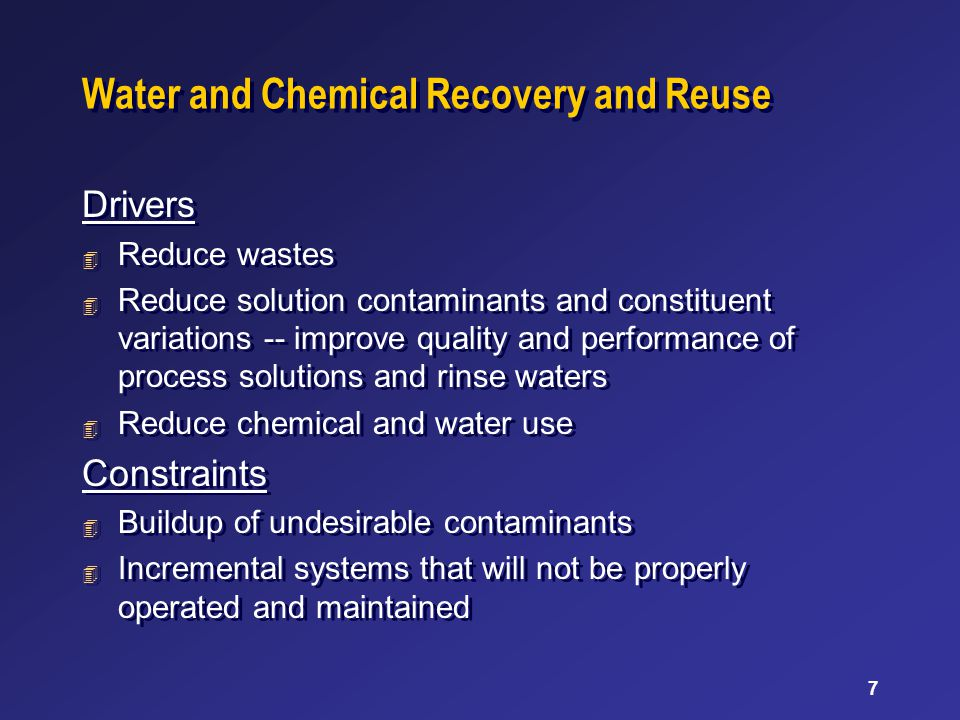 7 Water and Chemical Recovery and Reuse Drivers 4 Reduce wastes 4 Reduce solution contaminants and constituent variations -- improve quality and performance of process solutions and rinse waters 4 Reduce chemical and water use Constraints 4 Buildup of undesirable contaminants 4 Incremental systems that will not be properly operated and maintained Drivers 4 Reduce wastes 4 Reduce solution contaminants and constituent variations -- improve quality and performance of process solutions and rinse waters 4 Reduce chemical and water use Constraints 4 Buildup of undesirable contaminants 4 Incremental systems that will not be properly operated and maintained