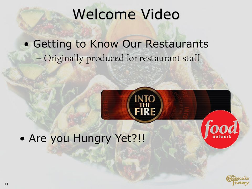 11 Welcome Video Getting to Know Our Restaurants –Originally produced for restaurant staff Are you Hungry Yet !!