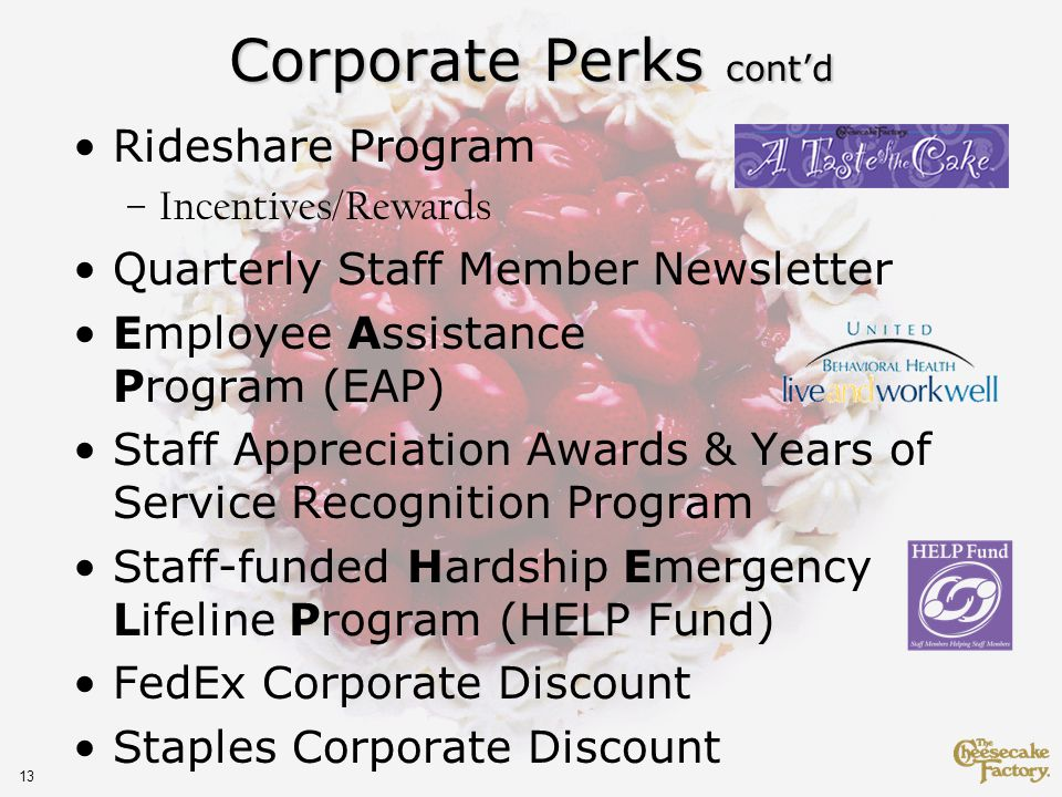 13 Corporate Perks contd Rideshare Program –Incentives/Rewards Quarterly Staff Member Newsletter Employee Assistance Program (EAP) Staff Appreciation Awards & Years of Service Recognition Program Staff-funded Hardship Emergency Lifeline Program (HELP Fund) FedEx Corporate Discount Staples Corporate Discount