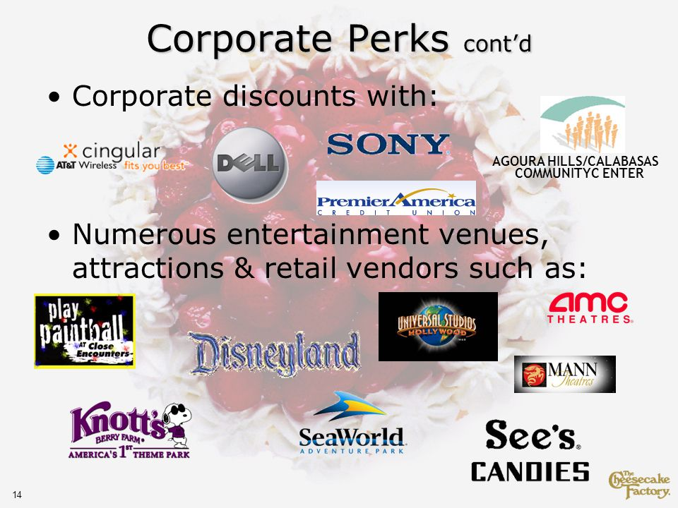 14 Corporate Perks contd Corporate discounts with: Numerous entertainment venues, attractions & retail vendors such as: AGOURA HILLS/CALABASAS COMMUNITYC ENTER