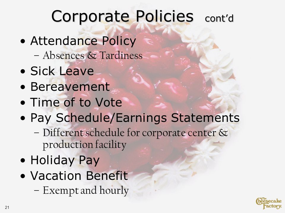 21 Corporate Policies contd Attendance Policy –Absences & Tardiness Sick Leave Bereavement Time of to Vote Pay Schedule/Earnings Statements –Different schedule for corporate center & production facility Holiday Pay Vacation Benefit –Exempt and hourly