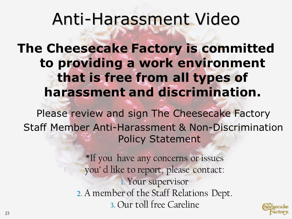 23 Anti-Harassment Video The Cheesecake Factory is committed to providing a work environment that is free from all types of harassment and discrimination.