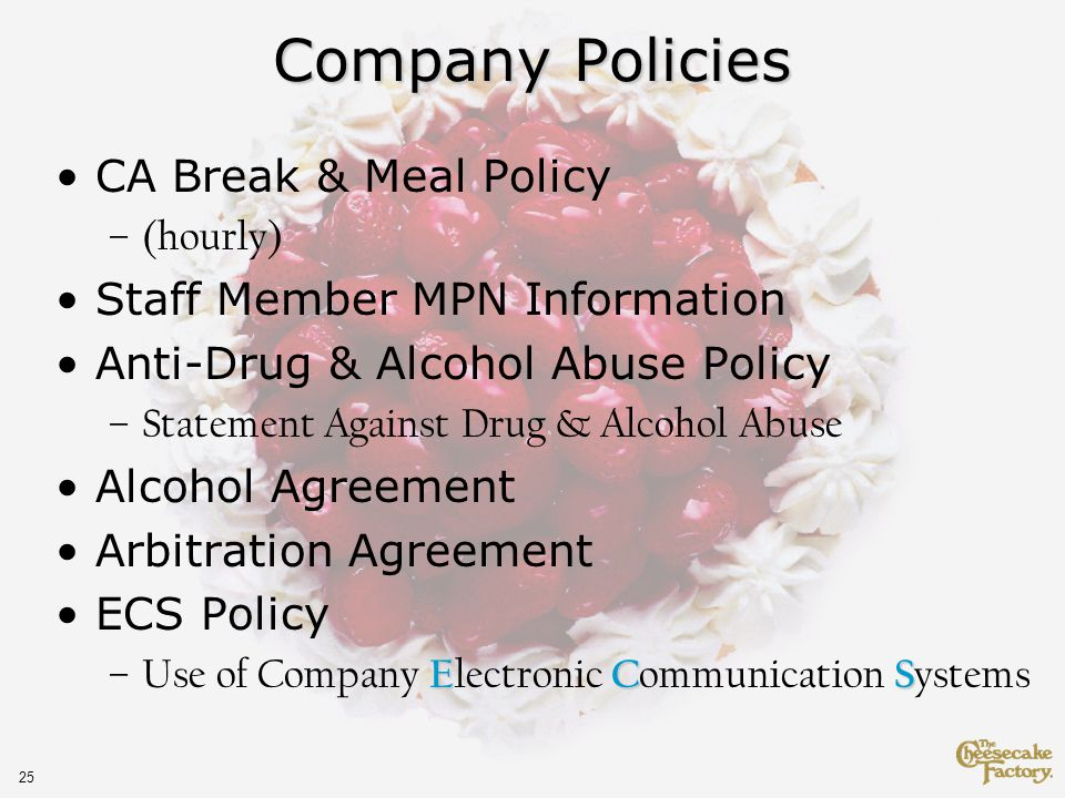 25 Company Policies CA Break & Meal Policy –(hourly) Staff Member MPN Information Anti-Drug & Alcohol Abuse Policy –Statement Against Drug & Alcohol Abuse Alcohol Agreement Arbitration Agreement ECS Policy ECS –Use of Company E lectronic C ommunication S ystems