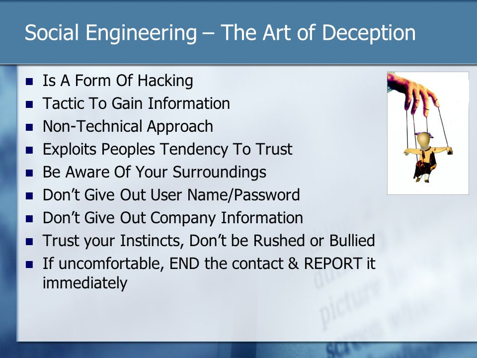 Social Engineering – The Art of Deception Is A Form Of Hacking Tactic To Gain Information Non-Technical Approach Exploits Peoples Tendency To Trust Be Aware Of Your Surroundings Dont Give Out User Name/Password Dont Give Out Company Information Trust your Instincts, Dont be Rushed or Bullied If uncomfortable, END the contact & REPORT it immediately