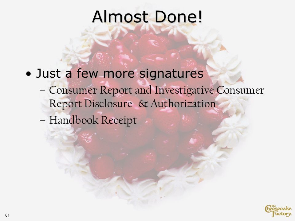 61 Almost Done! Just a few more signatures –Consumer Report and Investigative Consumer Report Disclosure & Authorization –Handbook Receipt