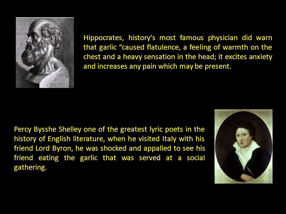 Hippocrates, history's most famous physician did warn that garlic caused flatulence, a feeling of warmth on the chest and a heavy sensation in the hea