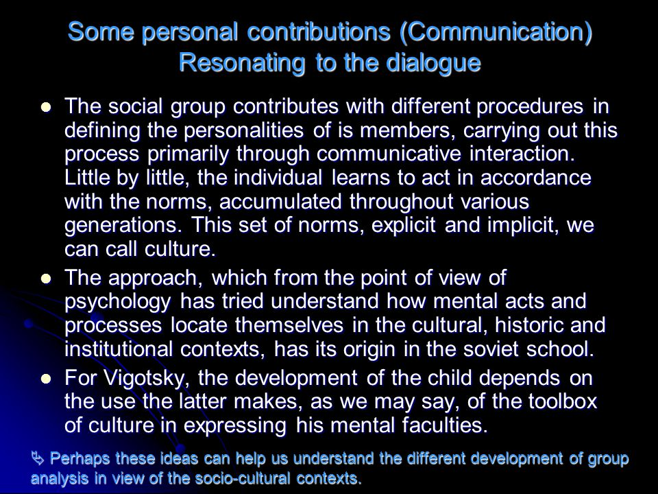 Some personal contributions (Communication) Resonating to the dialogue We should underline two aspects which without doubt intervene in social behaviour: in one hand, language and communication as one of the most complex systems used by humans beings in regulating his cognitive functions (Vygotski, 1977 y 1979; Bruner y Haste, 1990; Werstch, 1991); on the other hand, the capacity of perceiving and representing that which others believe, think, wish for… a system with which to understand ourselves and understand others.
