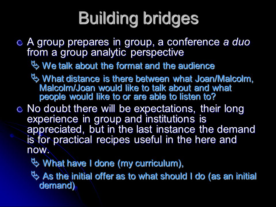 Building bridges A group prepares in group, a conference a duo from a group analytic perspective We talk about the format and the audience We talk about the format and the audience What distance is there between what Joan/Malcolm, Malcolm/Joan would like to talk about and what people would like to or are able to listen to.