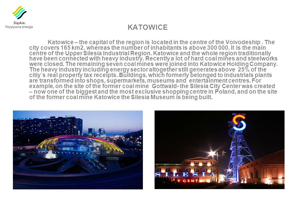 KATOWICE Katowice – the capital of the region is located in the centre of the Voivodeship.