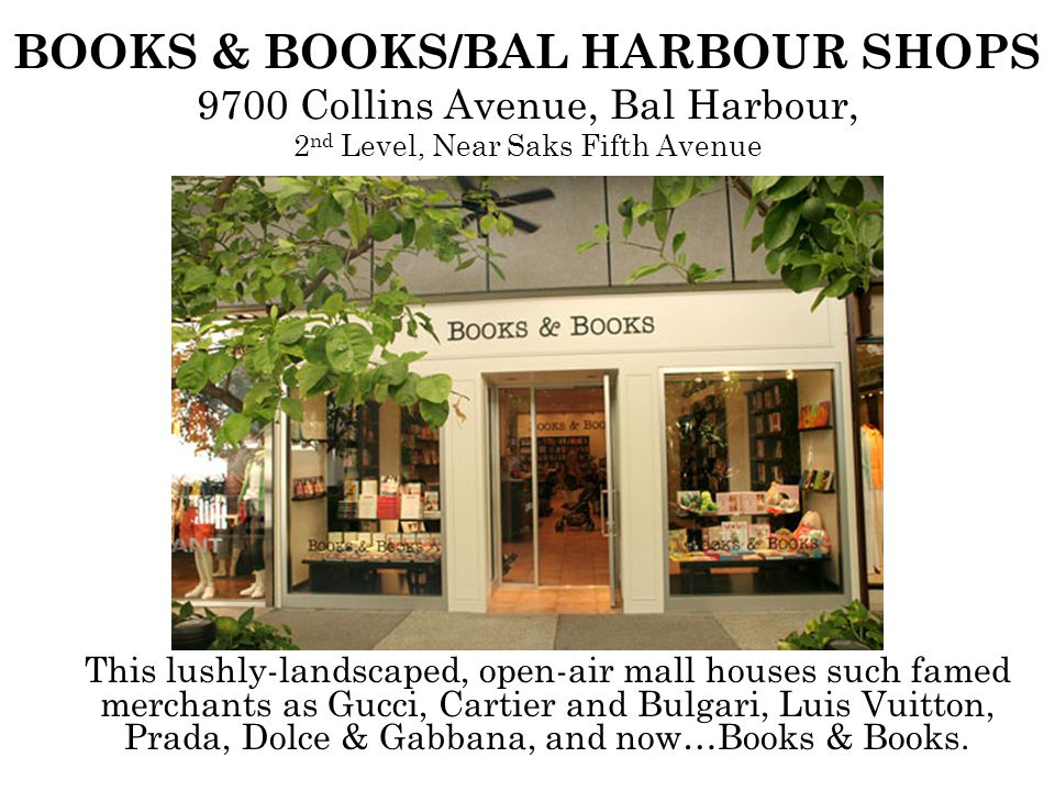 BOOKS & BOOKS/BAL HARBOUR SHOPS 9700 Collins Avenue, Bal Harbour, 2 nd Level, Near Saks Fifth Avenue This lushly-landscaped, open-air mall houses such famed merchants as Gucci, Cartier and Bulgari, Luis Vuitton, Prada, Dolce & Gabbana, and now…Books & Books.
