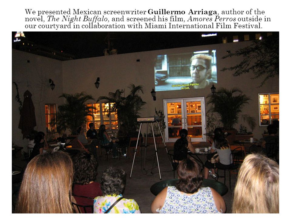 We presented Mexican screenwriter Guillermo Arriaga, author of the novel, The Night Buffalo, and screened his film, Amores Perros outside in our courtyard in collaboration with Miami International Film Festival.